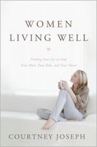 Women Living Well: Find Your Joy in God, Your Man, Your Kids, and Your Home - Courtney Joseph