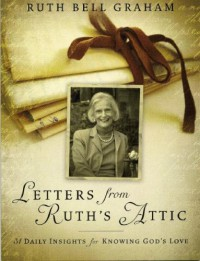 Letters From Ruth's Attic: 31 Daily Insights for Knowing God's Love - Ruth Bell Graham