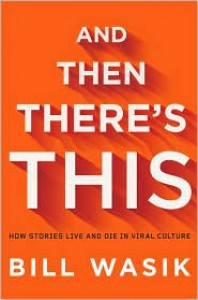 And Then There's This: How Stories Live and Die in Viral Culture - Bill Wasik