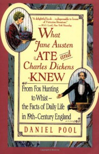 What Jane Austen Ate and Charles Dickens Knew: From Fox Hunting to Whist--the Facts of Daily Life in 19th-Century England - Daniel Pool