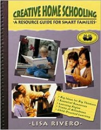 Creative Home Schooling: A Resource Guide for Smart Families - Lisa Rivero