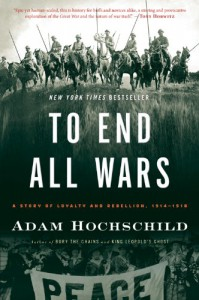 To End All Wars: A Story of Loyalty and Rebellion, 1914-1918 - Adam Hochschild