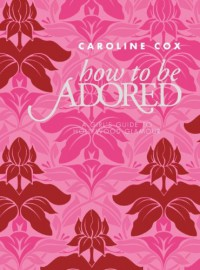 How to Be Adored: A Girl's Guide to Hollywood Glamour - Caroline Cox