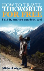 How to Travel the World for FREE: I did it, and you can do it, too! - Michael Wigge