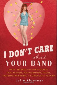 I Don't Care About Your Band: What I Learned from Indie Rockers, Trust Funders, Pornographers, Felons, Faux-Sensitive Hipsters, and Other Guys I've Dated - Julie Klausner
