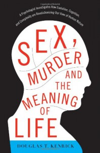 Sex, Murder, and the Meaning of Life: A Psychologist Investigates How Evolution, Cognition, and Complexity are Revolutionizing our View of Human Nature - Douglas T. Kenrick