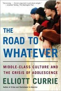 The Road to Whatever: Middle-Class Culture and the Crisis of Adolescence - Elliott Currie
