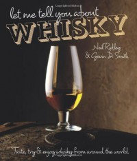 Let Me Tell You About Whisky: Taste, Try & Enjoy Whisky from Around the World - Gavin Smith