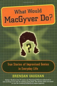 What Would MacGyver Do?: True Stories of Improvised Genius in Everyday Life - Brendan Vaughan