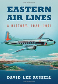 Eastern Air Lines: A History, 1926-1991 - David Lee Russell
