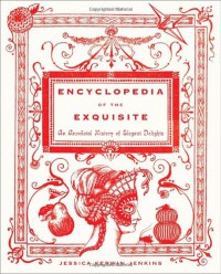 Encyclopedia of the Exquisite: An Anecdotal History of Elegant Delights - Jessica Kerwin Jenkins