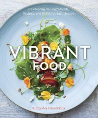 Vibrant Food: Celebrating the Ingredients, Recipes, and Colors of Each Season - Kimberley Hasselbrink