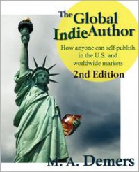 The Global Indie Author: How anyone can self-publish in the U.S. and worldwide markets - M.A. Demers