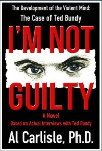 I'm Not Guilty: The Development of the Violent Mind: The Case of Ted Bundy - Al Carlisle