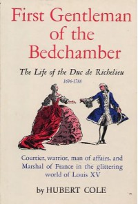 First Gentleman of Bedchamber : The Life of the Duc de Richelieu : Courtier, Warrior, Man of Affairs, and Marchal of France - Hubert Cole