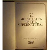 65 Great Tales of the Supernatural - Guy de Maupassant, O. Henry, E. Nesbit, M.R. James, Washington Irving, Ambrose Bierce, L.P. Hartley, Joseph Sheridan Le Fanu, William Hope Hodgson, Robert Aickman, Francis Marion Crawford, E.F. Benson, A.M. Burrage, Algernon Blackwood, John A. Burke, Hammond Innes, Richa