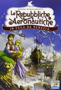 In fuga da Venezia. Le repubbliche aeronautiche - Davide Morosinotto