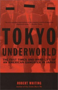 Tokyo Underworld: The Fast Times and Hard Life of an American Gangster in Japan - Robert Whiting