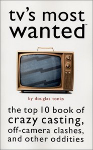 TV's Most Wanted: The Top 10 Book of Crazy Casting, Off-Camera Clashes, and Other Oddities - Douglas Tonks