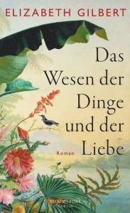 Das Wesen der Dinge und der Liebe: Roman - Elizabeth Gilbert