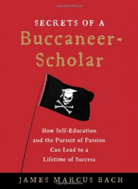 Secrets of a Buccaneer-Scholar: How Self-Education and the Pursuit of Passion Can Lead to a Lifetime of Success - James Marcus Bach