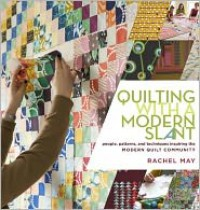 Quilting with a Modern Slant: People, Patterns, and Techniques Inspiring the Modern Quilt Community - Rachel May
