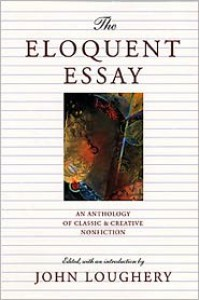 The Eloquent Essay: An Anthology of Classic & Creative Nonfiction - John Loughery (Editor)