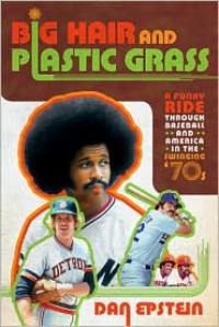 Big Hair and Plastic Grass: A Funky Ride Through Baseball and America in the Swinging '70s - Dan Epstein