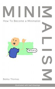 Minimalism: How to Become a Minimalist (Illustrated With Bad Drawings) - Bekka Thomas