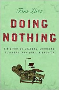 Doing Nothing: A History of Loafers, Loungers, Slackers, and Bums in America - Tom Lutz