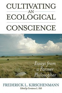 Cultivating an Ecological Conscience: Essays from a Farmer Philosopher - Fred L. Kirschenmann, Constance L. Falk
