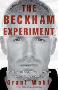The Beckham Experiment: How the World's Most Famous Athlete Tried to Conquer America - Grant Wahl