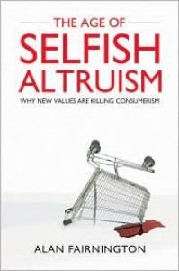 The Age of Selfish Altruism: Why New Values Are Killing Consumerism - Alan Fairnington