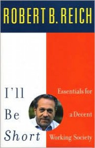 I'll Be Short: Essentials for a Decent Working Society - Robert B. Reich
