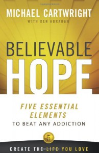 Believable Hope: 5 Essential Elements to Beat Any Addiction - Michael  Cartwright, Ken Abraham