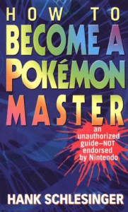 How to Become a Pokemon Master: An Unauthorized Guide-Not Endorsed By Nintendo - Hank Schlesinger