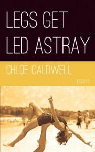 Legs Get Led Astray - Chloe Caldwell