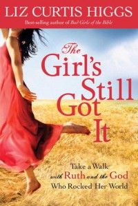 The Girl's Still Got It: Take a Walk with Ruth and the God Who Rocked Her World - Liz Curtis Higgs