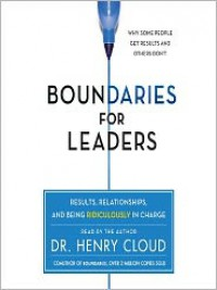 Boundaries for Leaders: Results, Relationships, and Being Ridiculously in Charge - Henry Cloud