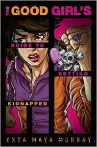 The Good Girl's Guide to Getting Kidnapped - Yxta Maya Murray