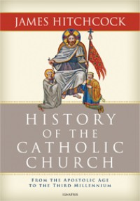 The History of the Catholic Church: From the Apostolic Age to the Third Millennium - James Hitchcock