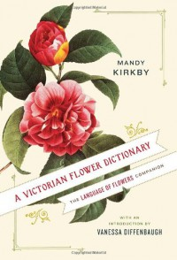 A Victorian Flower Dictionary: The Language of Flowers Companion - Mandy Kirkby, Vanessa Diffenbaugh