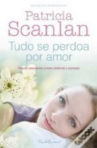 Tudo Se Perdoa Por Amor - Patricia Scanlan