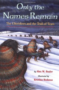 Only the Names Remain: The Cherokees and The Trail of Tears - Alex W. Bealer