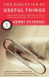 The Evolution of Useful Things: How Everyday Artifacts-From Forks and Pins to Paper Clips and Zippers-Came to be as They are - Henry Petroski