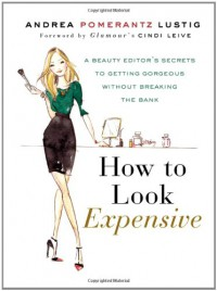 How to Look Expensive: A Beauty Editor's Secrets to Getting Gorgeous without Breaking the Bank - Andrea Pomerantz Lustig