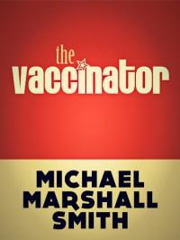 The Vaccinator - Michael Marshall Smith