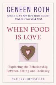 When Food Is Love: Exploring the Relationship Between Eating and Intimacy - Geneen Roth
