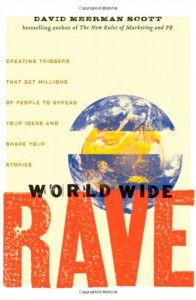 World Wide Rave: Creating Triggers that Get Millions of People to Spread Your Ideas and Share Your Stories - David Meerman Scott