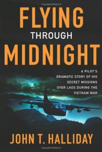 Flying Through Midnight: A Pilot's Dramatic Story of His Secret Missions Over Laos During the Vietnam War - John T. Halliday